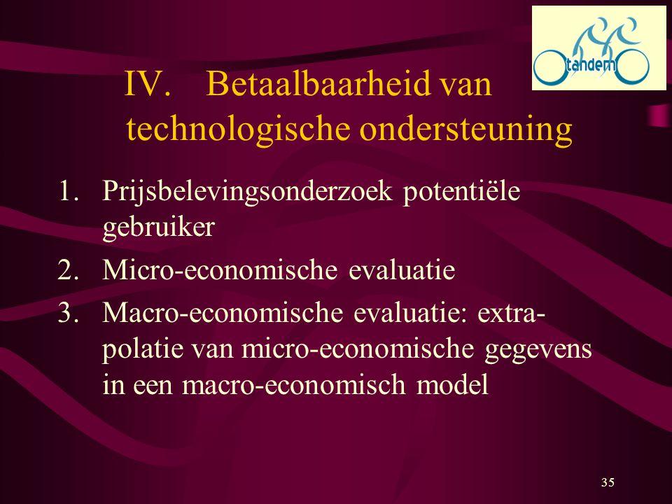 35 IV.Betaalbaarheid van technologische ondersteuning 1.Prijsbelevingsonderzoek potentiële gebruiker 2.Micro-economische evaluatie 3.Macro-economische