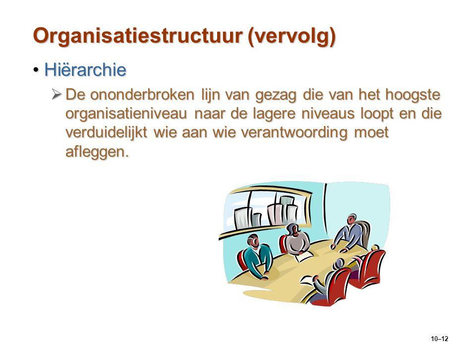 10–12 Organisatiestructuur (vervolg) HiërarchieHiërarchie  De ononderbroken lijn van gezag die van het hoogste organisatieniveau naar de lagere nivea