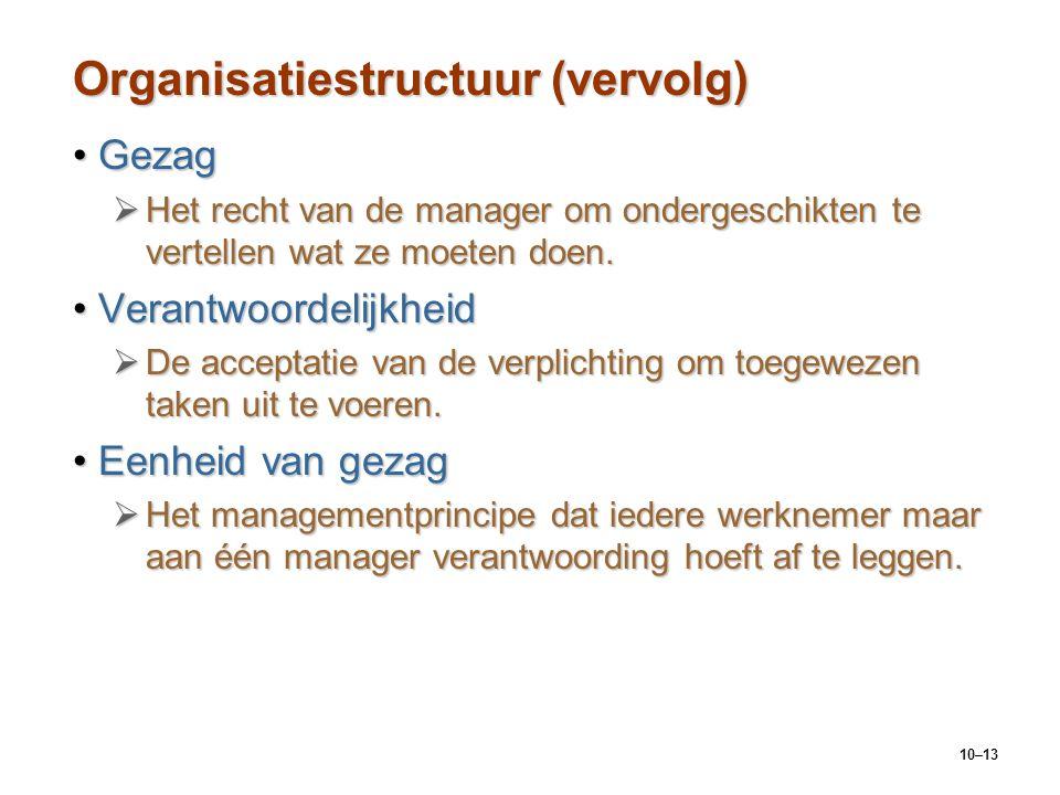 10–13 Organisatiestructuur (vervolg) GezagGezag  Het recht van de manager om ondergeschikten te vertellen wat ze moeten doen. VerantwoordelijkheidVer