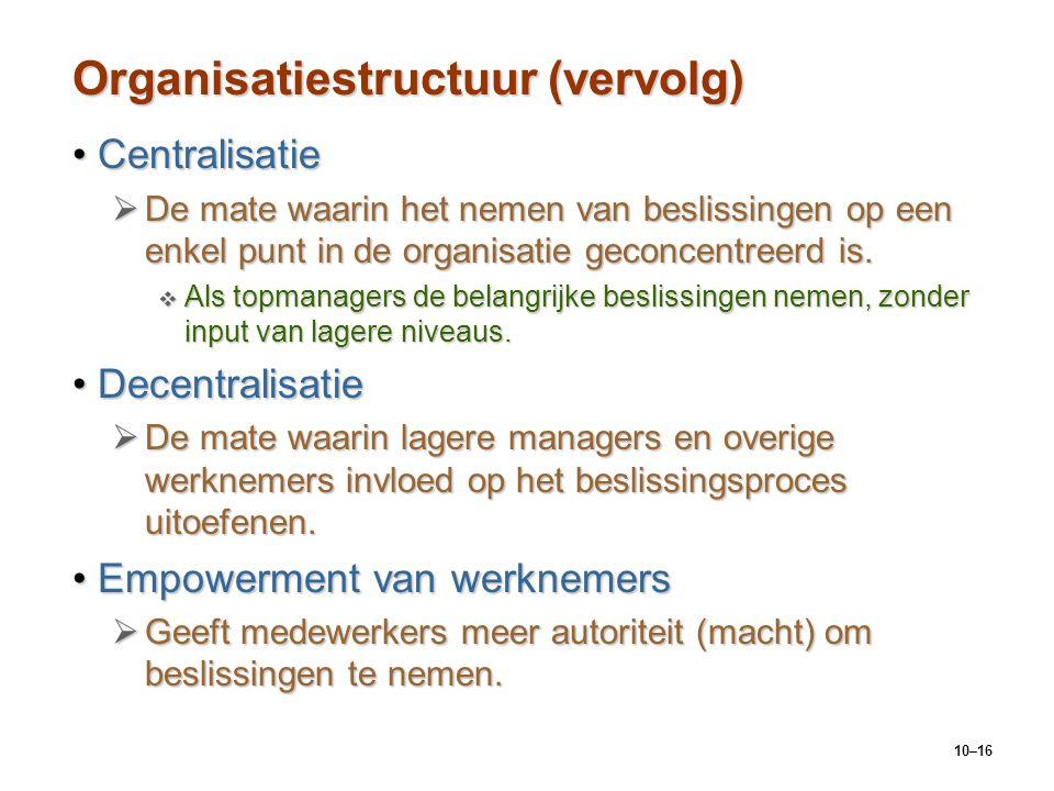 10–16 Organisatiestructuur (vervolg) CentralisatieCentralisatie  De mate waarin het nemen van beslissingen op een enkel punt in de organisatie geconc