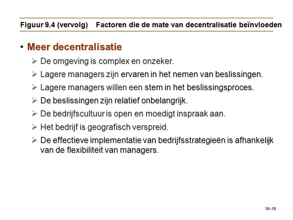 10–18 Figuur 9.4 (vervolg) Factoren die de mate van decentralisatie beïnvloeden Meer decentralisatieMeer decentralisatie  De omgeving is complex en o