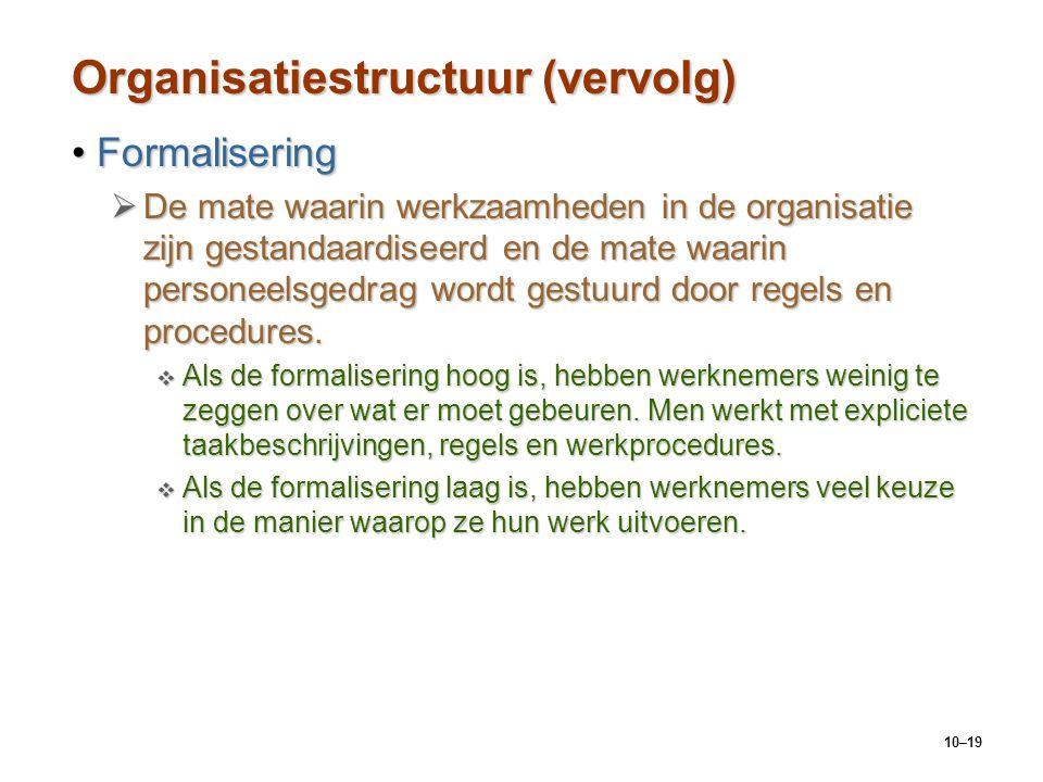 10–19 Organisatiestructuur (vervolg) FormaliseringFormalisering  De mate waarin werkzaamheden in de organisatie zijn gestandaardiseerd en de mate waa