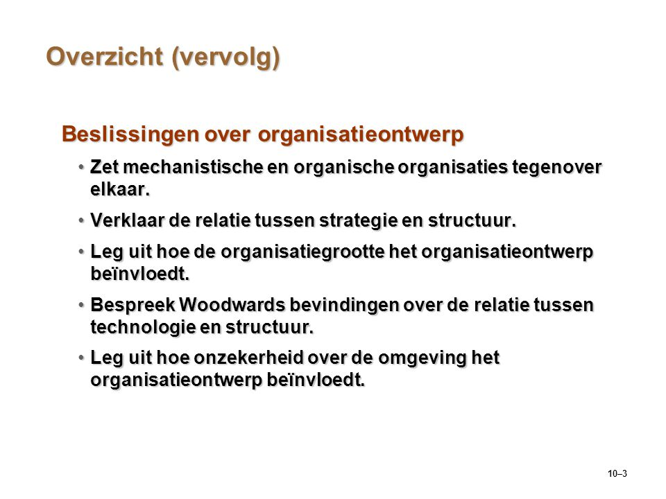 10–3 Overzicht (vervolg) Beslissingen over organisatieontwerp Zet mechanistische en organische organisaties tegenover elkaar.Zet mechanistische en org