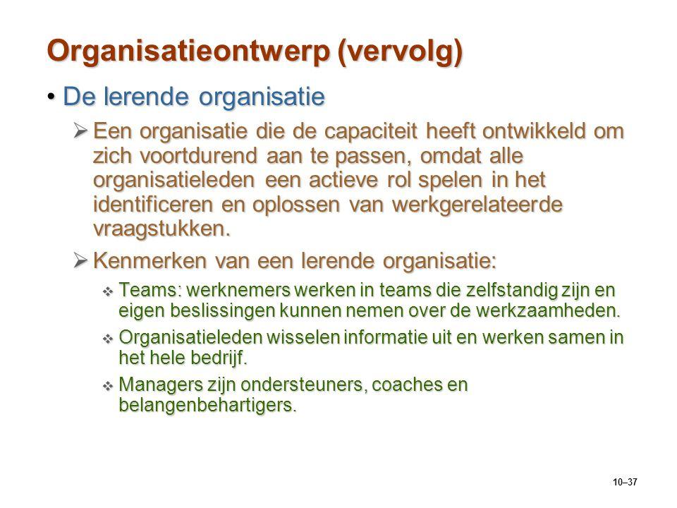 10–37 Organisatieontwerp (vervolg) De lerende organisatieDe lerende organisatie  Een organisatie die de capaciteit heeft ontwikkeld om zich voortdure