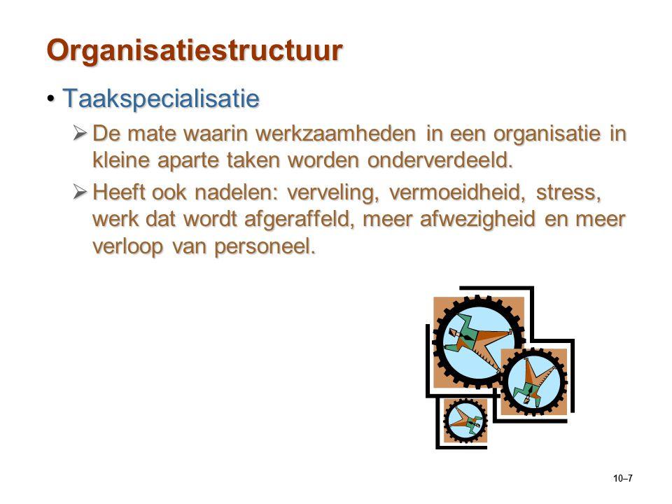 10–7 Organisatiestructuur TaakspecialisatieTaakspecialisatie  De mate waarin werkzaamheden in een organisatie in kleine aparte taken worden onderverd
