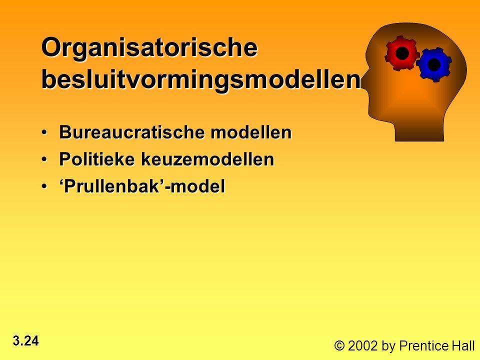 3.24 © 2002 by Prentice Hall Bureaucratische modellenBureaucratische modellen Politieke keuzemodellenPolitieke keuzemodellen 'Prullenbak'-model'Prulle