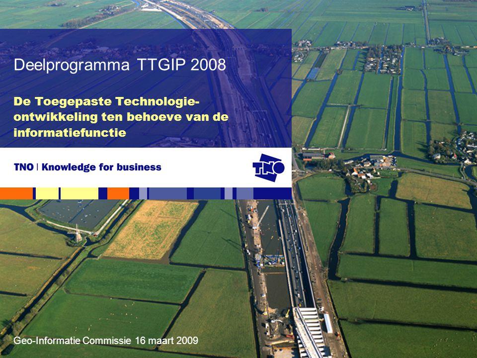 Geo-Informatie Commissie 16 maart 2009 De Toegepaste Technologie- ontwikkeling ten behoeve van de informatiefunctie Deelprogramma TTGIP 2008