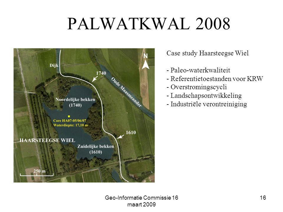 Geo-Informatie Commissie 16 maart 2009 16 PALWATKWAL 2008 Case study Haarsteegse Wiel - Paleo-waterkwaliteit - Referentietoestanden voor KRW - Overstromingscycli - Landschapsontwikkeling - Industriële verontreiniging