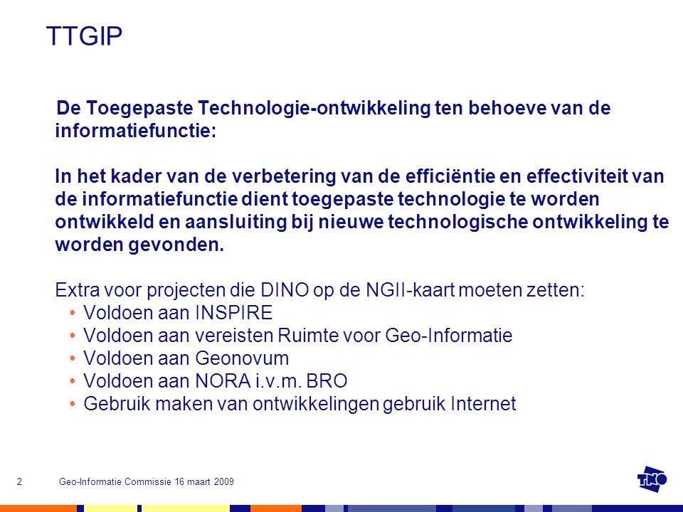 Geo-Informatie Commissie 16 maart 20092 TTGIP De Toegepaste Technologie-ontwikkeling ten behoeve van de informatiefunctie: In het kader van de verbetering van de efficiëntie en effectiviteit van de informatiefunctie dient toegepaste technologie te worden ontwikkeld en aansluiting bij nieuwe technologische ontwikkeling te worden gevonden.