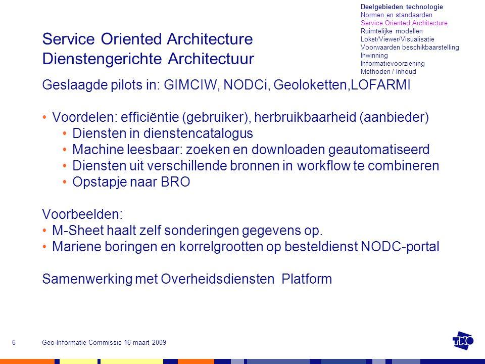Geo-Informatie Commissie 16 maart 20096 Service Oriented Architecture Dienstengerichte Architectuur Geslaagde pilots in: GIMCIW, NODCi, Geoloketten,LOFARMI Voordelen: efficiëntie (gebruiker), herbruikbaarheid (aanbieder) Diensten in dienstencatalogus Machine leesbaar: zoeken en downloaden geautomatiseerd Diensten uit verschillende bronnen in workflow te combineren Opstapje naar BRO Voorbeelden: M-Sheet haalt zelf sonderingen gegevens op.