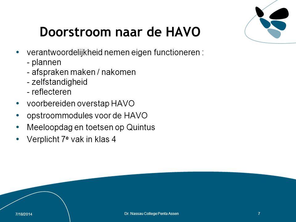 Doorstroom naar de HAVO verantwoordelijkheid nemen eigen functioneren : - plannen - afspraken maken / nakomen - zelfstandigheid - reflecteren voorbereiden overstap HAVO opstroommodules voor de HAVO Meeloopdag en toetsen op Quintus Verplicht 7 e vak in klas 4 7/18/2014 Dr.