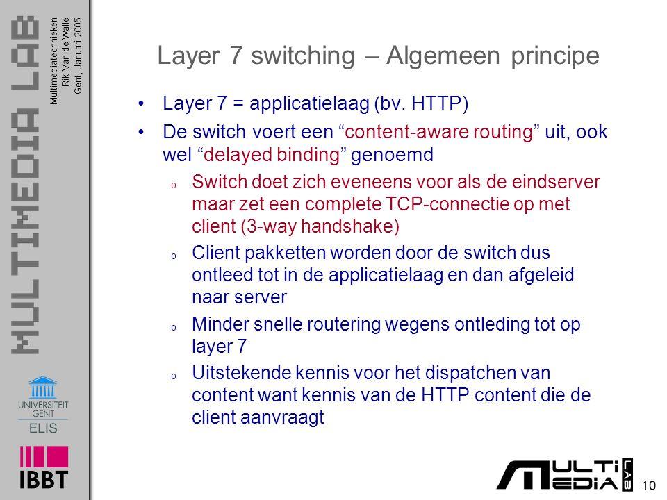Multimediatechnieken 10 Rik Van de WalleGent, Januari 2005 Layer 7 switching – Algemeen principe Layer 7 = applicatielaag (bv. HTTP) De switch voert e
