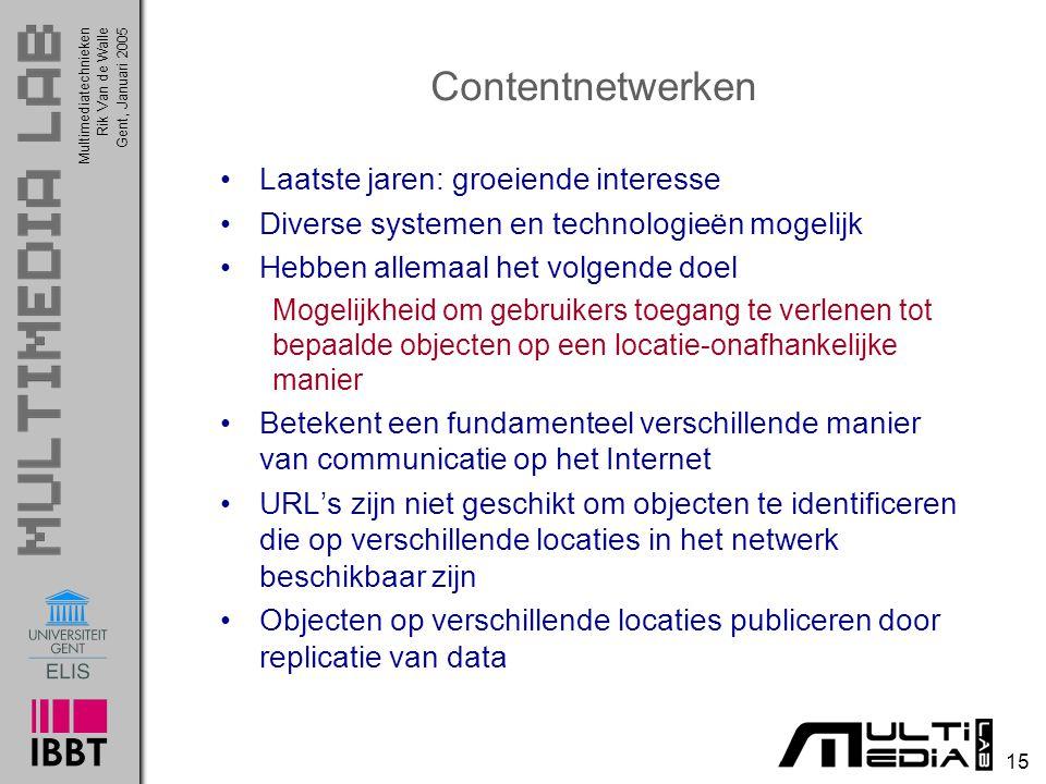 Multimediatechnieken 15 Rik Van de WalleGent, Januari 2005 Contentnetwerken Laatste jaren: groeiende interesse Diverse systemen en technologieën mogel