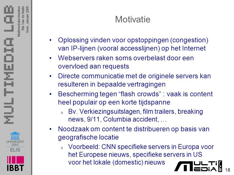 Multimediatechnieken 16 Rik Van de WalleGent, Januari 2005 Motivatie Oplossing vinden voor opstoppingen (congestion) van IP-lijnen (vooral accesslijne