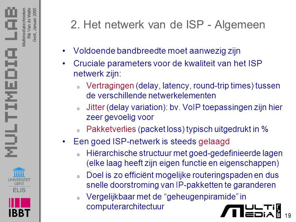 Multimediatechnieken 19 Rik Van de WalleGent, Januari 2005 2. Het netwerk van de ISP - Algemeen Voldoende bandbreedte moet aanwezig zijn Cruciale para