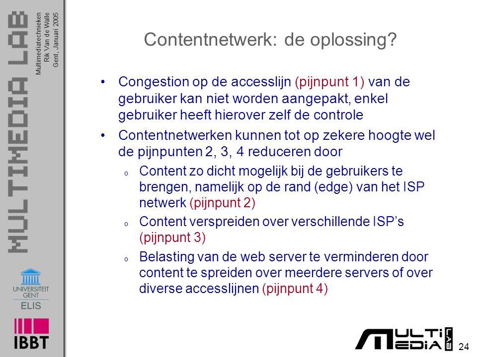 Multimediatechnieken 24 Rik Van de WalleGent, Januari 2005 Contentnetwerk: de oplossing? Congestion op de accesslijn (pijnpunt 1) van de gebruiker kan