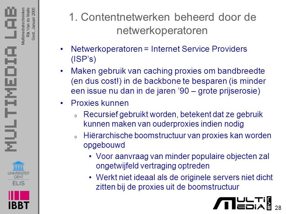 Multimediatechnieken 28 Rik Van de WalleGent, Januari 2005 1. Contentnetwerken beheerd door de netwerkoperatoren Netwerkoperatoren = Internet Service