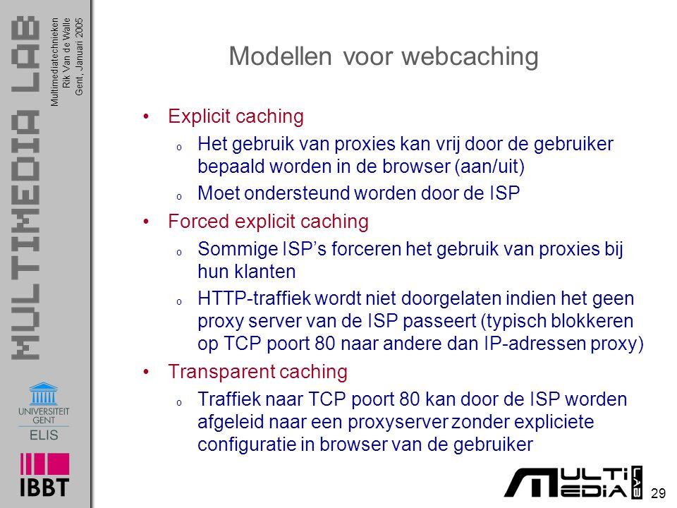 Multimediatechnieken 29 Rik Van de WalleGent, Januari 2005 Modellen voor webcaching Explicit caching o Het gebruik van proxies kan vrij door de gebruiker bepaald worden in de browser (aan/uit) o Moet ondersteund worden door de ISP Forced explicit caching o Sommige ISP's forceren het gebruik van proxies bij hun klanten o HTTP-traffiek wordt niet doorgelaten indien het geen proxy server van de ISP passeert (typisch blokkeren op TCP poort 80 naar andere dan IP-adressen proxy) Transparent caching o Traffiek naar TCP poort 80 kan door de ISP worden afgeleid naar een proxyserver zonder expliciete configuratie in browser van de gebruiker