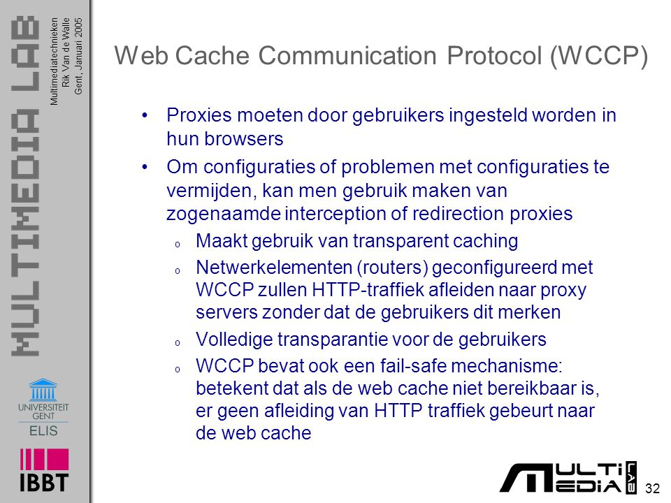 Multimediatechnieken 32 Rik Van de WalleGent, Januari 2005 Web Cache Communication Protocol (WCCP) Proxies moeten door gebruikers ingesteld worden in hun browsers Om configuraties of problemen met configuraties te vermijden, kan men gebruik maken van zogenaamde interception of redirection proxies o Maakt gebruik van transparent caching o Netwerkelementen (routers) geconfigureerd met WCCP zullen HTTP-traffiek afleiden naar proxy servers zonder dat de gebruikers dit merken o Volledige transparantie voor de gebruikers o WCCP bevat ook een fail-safe mechanisme: betekent dat als de web cache niet bereikbaar is, er geen afleiding van HTTP traffiek gebeurt naar de web cache