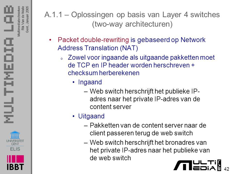Multimediatechnieken 42 Rik Van de WalleGent, Januari 2005 A.1.1 – Oplossingen op basis van Layer 4 switches (two-way architecturen) Packet double-rewriting is gebaseerd op Network Address Translation (NAT) o Zowel voor ingaande als uitgaande pakketten moet de TCP en IP header worden herschreven + checksum herberekenen Ingaand –Web switch herschrijft het publieke IP- adres naar het private IP-adres van de content server Uitgaand –Pakketten van de content server naar de client passeren terug de web switch –Web switch herschrijft het bronadres van het private IP-adres naar het publieke van de web switch