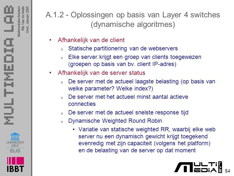 Multimediatechnieken 54 Rik Van de WalleGent, Januari 2005 A.1.2 - Oplossingen op basis van Layer 4 switches (dynamische algoritmes) Afhankelijk van de client o Statische partitionering van de webservers o Elke server krijgt een groep van clients toegewezen (groepen op basis van bv.