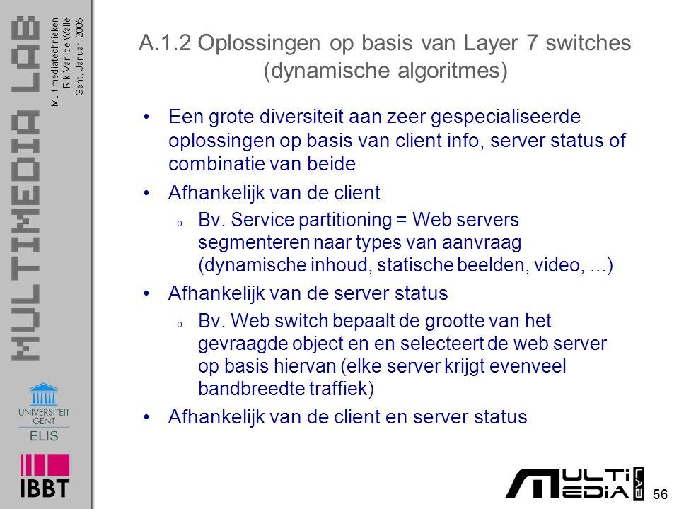 Multimediatechnieken 56 Rik Van de WalleGent, Januari 2005 A.1.2 Oplossingen op basis van Layer 7 switches (dynamische algoritmes) Een grote diversiteit aan zeer gespecialiseerde oplossingen op basis van client info, server status of combinatie van beide Afhankelijk van de client o Bv.