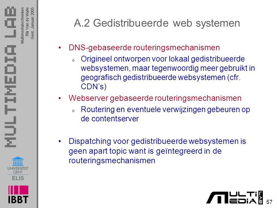 Multimediatechnieken 57 Rik Van de WalleGent, Januari 2005 A.2 Gedistribueerde web systemen DNS-gebaseerde routeringsmechanismen o Origineel ontworpen voor lokaal gedistribueerde websystemen, maar tegenwoordig meer gebruikt in geografisch gedistribueerde websystemen (cfr.