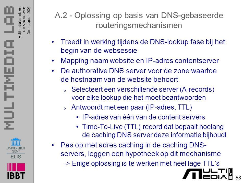 Multimediatechnieken 58 Rik Van de WalleGent, Januari 2005 A.2 - Oplossing op basis van DNS-gebaseerde routeringsmechanismen Treedt in werking tijdens de DNS-lookup fase bij het begin van de websessie Mapping naam website en IP-adres contentserver De authorative DNS server voor de zone waartoe de hostnaam van de website behoort o Selecteert een verschillende server (A-records) voor elke lookup die het moet beantwoorden o Antwoordt met een paar (IP-adres, TTL) IP-adres van één van de content servers Time-To-Live (TTL) record dat bepaalt hoelang de caching DNS server deze informatie bijhoudt Pas op met adres caching in de caching DNS- servers, leggen een hypotheek op dit mechanisme -> Enige oplossing is te werken met heel lage TTL's