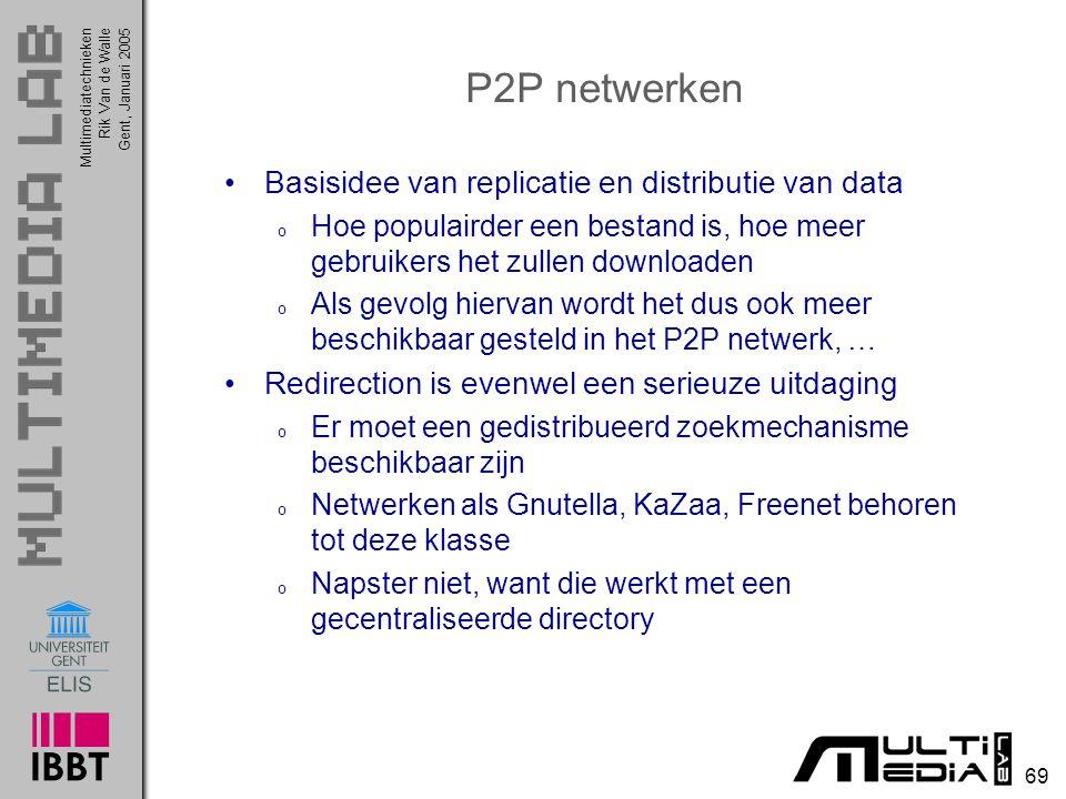 Multimediatechnieken 69 Rik Van de WalleGent, Januari 2005 P2P netwerken Basisidee van replicatie en distributie van data o Hoe populairder een bestand is, hoe meer gebruikers het zullen downloaden o Als gevolg hiervan wordt het dus ook meer beschikbaar gesteld in het P2P netwerk, … Redirection is evenwel een serieuze uitdaging o Er moet een gedistribueerd zoekmechanisme beschikbaar zijn o Netwerken als Gnutella, KaZaa, Freenet behoren tot deze klasse o Napster niet, want die werkt met een gecentraliseerde directory