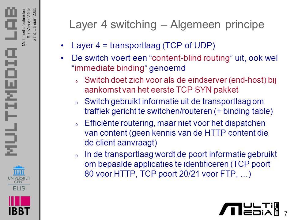 Multimediatechnieken 7 Rik Van de WalleGent, Januari 2005 Layer 4 switching – Algemeen principe Layer 4 = transportlaag (TCP of UDP) De switch voert een content-blind routing uit, ook wel immediate binding genoemd o Switch doet zich voor als de eindserver (end-host) bij aankomst van het eerste TCP SYN pakket o Switch gebruikt informatie uit de transportlaag om traffiek gericht te switchen/routeren (+ binding table) o Efficiënte routering, maar niet voor het dispatchen van content (geen kennis van de HTTP content die de client aanvraagt) o In de transportlaag wordt de poort informatie gebruikt om bepaalde applicaties te identificeren (TCP poort 80 voor HTTP, TCP poort 20/21 voor FTP, …)