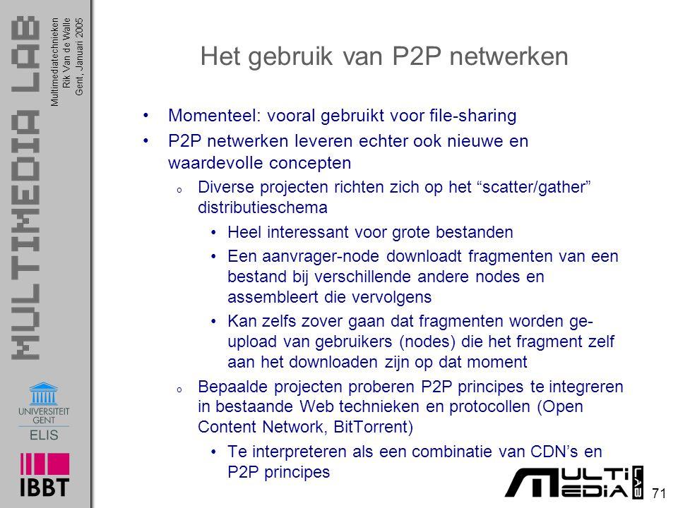 Multimediatechnieken 71 Rik Van de WalleGent, Januari 2005 Het gebruik van P2P netwerken Momenteel: vooral gebruikt voor file-sharing P2P netwerken le