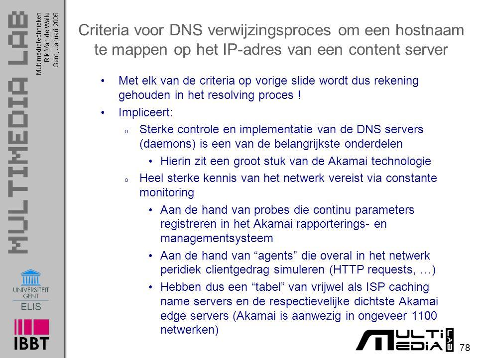 Multimediatechnieken 78 Rik Van de WalleGent, Januari 2005 Criteria voor DNS verwijzingsproces om een hostnaam te mappen op het IP-adres van een content server Met elk van de criteria op vorige slide wordt dus rekening gehouden in het resolving proces .