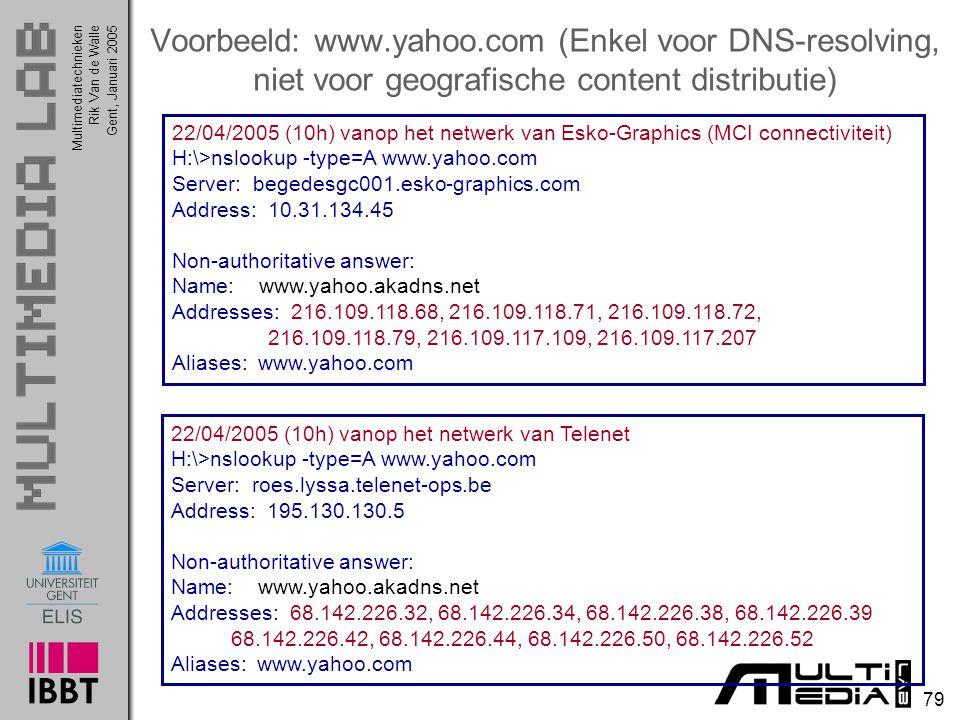 Multimediatechnieken 79 Rik Van de WalleGent, Januari 2005 Voorbeeld: www.yahoo.com (Enkel voor DNS-resolving, niet voor geografische content distributie) 22/04/2005 (10h) vanop het netwerk van Telenet H:\>nslookup -type=A www.yahoo.com Server: roes.lyssa.telenet-ops.be Address: 195.130.130.5 Non-authoritative answer: Name: www.yahoo.akadns.net Addresses: 68.142.226.32, 68.142.226.34, 68.142.226.38, 68.142.226.39 68.142.226.42, 68.142.226.44, 68.142.226.50, 68.142.226.52 Aliases: www.yahoo.com 22/04/2005 (10h) vanop het netwerk van Esko-Graphics (MCI connectiviteit) H:\>nslookup -type=A www.yahoo.com Server: begedesgc001.esko-graphics.com Address: 10.31.134.45 Non-authoritative answer: Name: www.yahoo.akadns.net Addresses: 216.109.118.68, 216.109.118.71, 216.109.118.72, 216.109.118.79, 216.109.117.109, 216.109.117.207 Aliases: www.yahoo.com
