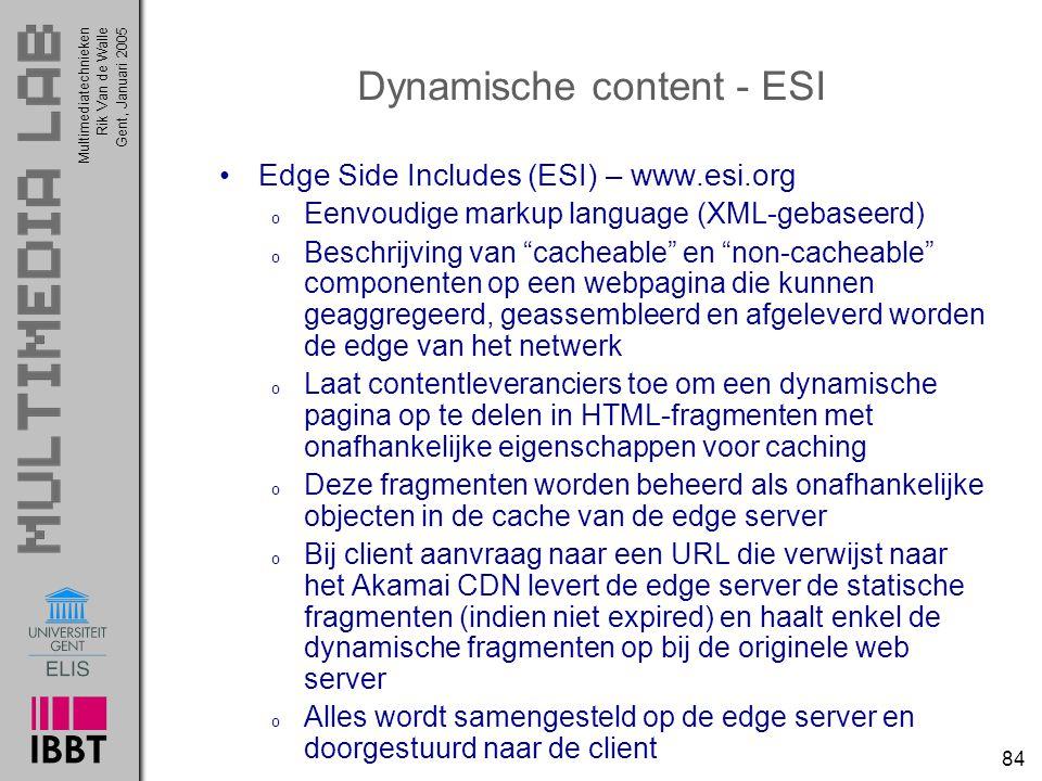 Multimediatechnieken 84 Rik Van de WalleGent, Januari 2005 Dynamische content - ESI Edge Side Includes (ESI) – www.esi.org o Eenvoudige markup language (XML-gebaseerd) o Beschrijving van cacheable en non-cacheable componenten op een webpagina die kunnen geaggregeerd, geassembleerd en afgeleverd worden de edge van het netwerk o Laat contentleveranciers toe om een dynamische pagina op te delen in HTML-fragmenten met onafhankelijke eigenschappen voor caching o Deze fragmenten worden beheerd als onafhankelijke objecten in de cache van de edge server o Bij client aanvraag naar een URL die verwijst naar het Akamai CDN levert de edge server de statische fragmenten (indien niet expired) en haalt enkel de dynamische fragmenten op bij de originele web server o Alles wordt samengesteld op de edge server en doorgestuurd naar de client