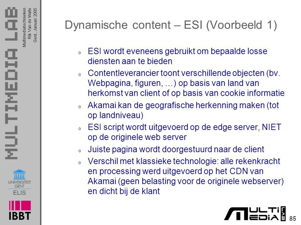 Multimediatechnieken 85 Rik Van de WalleGent, Januari 2005 Dynamische content – ESI (Voorbeeld 1) o ESI wordt eveneens gebruikt om bepaalde losse diensten aan te bieden o Contentleverancier toont verschillende objecten (bv.