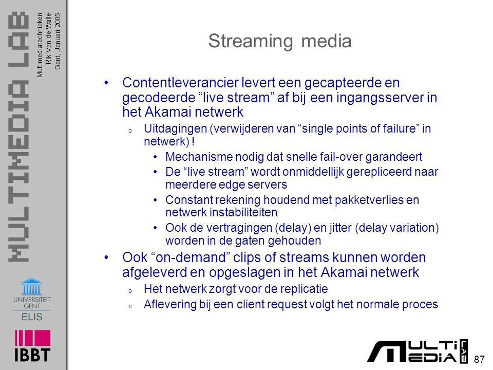 Multimediatechnieken 87 Rik Van de WalleGent, Januari 2005 Streaming media Contentleverancier levert een gecapteerde en gecodeerde live stream af bij een ingangsserver in het Akamai netwerk o Uitdagingen (verwijderen van single points of failure in netwerk) .