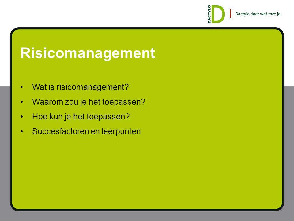 Risicomanagement Wat is risicomanagement? Waarom zou je het toepassen? Hoe kun je het toepassen? Succesfactoren en leerpunten