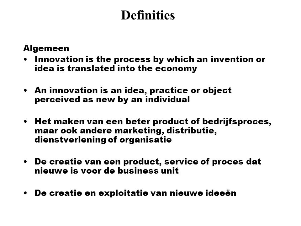 Definities Algemeen Innovation is the process by which an invention or idea is translated into the economy An innovation is an idea, practice or objec