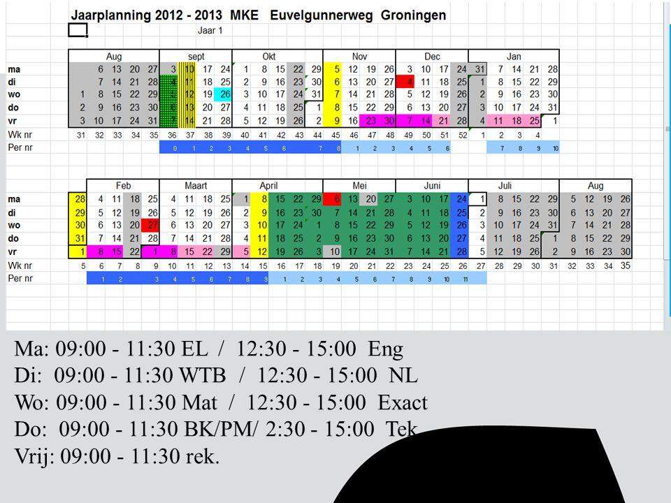 Ma: 09:00 - 11:30 EL / 12:30 - 15:00 Eng Di: 09:00 - 11:30 WTB / 12:30 - 15:00 NL Wo: 09:00 - 11:30 Mat / 12:30 - 15:00 Exact Do: 09:00 - 11:30 BK/PM/ 2:30 - 15:00 Tek Vrij: 09:00 - 11:30 rek.