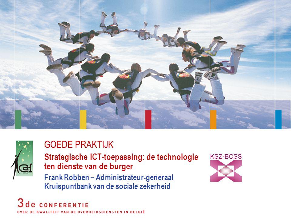 GOEDE PRAKTIJK Strategische ICT-toepassing: de technologie ten dienste van de burger Frank Robben – Administrateur-generaal Kruispuntbank van de sociale zekerheid KSZ-BCSS