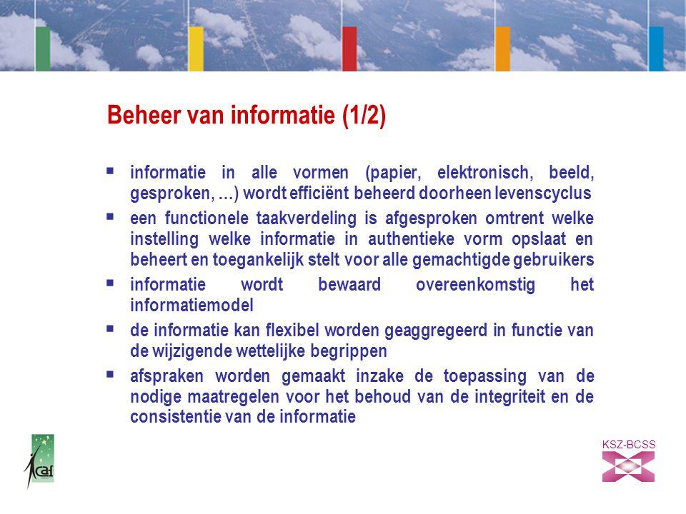 KSZ-BCSS Beheer van informatie (1/2)  informatie in alle vormen (papier, elektronisch, beeld, gesproken, …) wordt efficiënt beheerd doorheen levenscyclus  een functionele taakverdeling is afgesproken omtrent welke instelling welke informatie in authentieke vorm opslaat en beheert en toegankelijk stelt voor alle gemachtigde gebruikers  informatie wordt bewaard overeenkomstig het informatiemodel  de informatie kan flexibel worden geaggregeerd in functie van de wijzigende wettelijke begrippen  afspraken worden gemaakt inzake de toepassing van de nodige maatregelen voor het behoud van de integriteit en de consistentie van de informatie