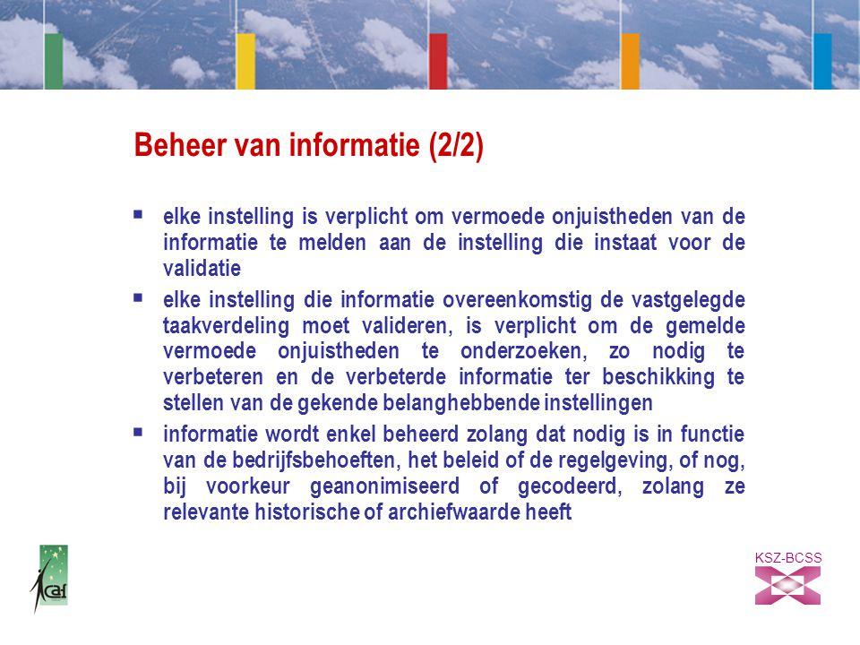 KSZ-BCSS Beheer van informatie (2/2)  elke instelling is verplicht om vermoede onjuistheden van de informatie te melden aan de instelling die instaat voor de validatie  elke instelling die informatie overeenkomstig de vastgelegde taakverdeling moet valideren, is verplicht om de gemelde vermoede onjuistheden te onderzoeken, zo nodig te verbeteren en de verbeterde informatie ter beschikking te stellen van de gekende belanghebbende instellingen  informatie wordt enkel beheerd zolang dat nodig is in functie van de bedrijfsbehoeften, het beleid of de regelgeving, of nog, bij voorkeur geanonimiseerd of gecodeerd, zolang ze relevante historische of archiefwaarde heeft