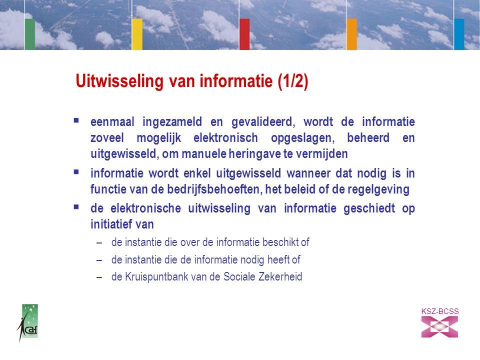 KSZ-BCSS Uitwisseling van informatie (1/2)  eenmaal ingezameld en gevalideerd, wordt de informatie zoveel mogelijk elektronisch opgeslagen, beheerd en uitgewisseld, om manuele heringave te vermijden  informatie wordt enkel uitgewisseld wanneer dat nodig is in functie van de bedrijfsbehoeften, het beleid of de regelgeving  de elektronische uitwisseling van informatie geschiedt op initiatief van –de instantie die over de informatie beschikt of –de instantie die de informatie nodig heeft of –de Kruispuntbank van de Sociale Zekerheid