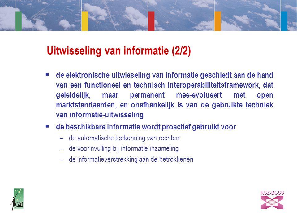 KSZ-BCSS Uitwisseling van informatie (2/2)  de elektronische uitwisseling van informatie geschiedt aan de hand van een functioneel en technisch interoperabiliteitsframework, dat geleidelijk, maar permanent mee-evolueert met open marktstandaarden, en onafhankelijk is van de gebruikte techniek van informatie-uitwisseling  de beschikbare informatie wordt proactief gebruikt voor –de automatische toekenning van rechten –de voorinvulling bij informatie-inzameling –de informatieverstrekking aan de betrokkenen