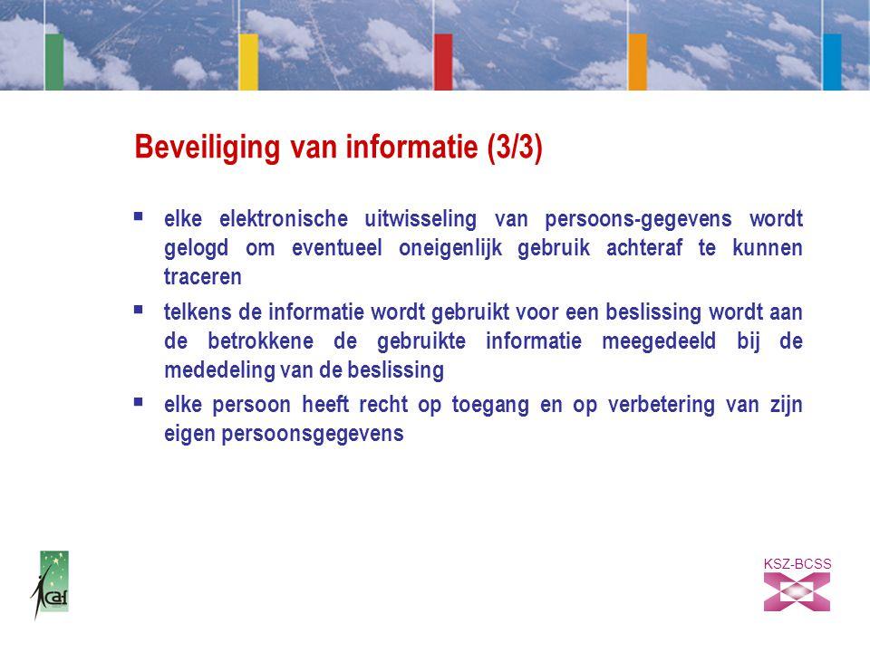 KSZ-BCSS Beveiliging van informatie (3/3)  elke elektronische uitwisseling van persoons-gegevens wordt gelogd om eventueel oneigenlijk gebruik achteraf te kunnen traceren  telkens de informatie wordt gebruikt voor een beslissing wordt aan de betrokkene de gebruikte informatie meegedeeld bij de mededeling van de beslissing  elke persoon heeft recht op toegang en op verbetering van zijn eigen persoonsgegevens