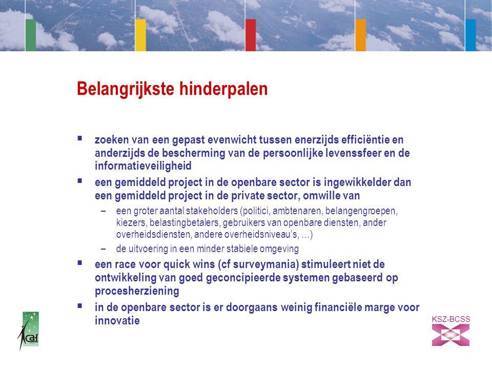 KSZ-BCSS Belangrijkste hinderpalen  zoeken van een gepast evenwicht tussen enerzijds efficiëntie en anderzijds de bescherming van de persoonlijke levenssfeer en de informatieveiligheid  een gemiddeld project in de openbare sector is ingewikkelder dan een gemiddeld project in de private sector, omwille van –een groter aantal stakeholders (politici, ambtenaren, belangengroepen, kiezers, belastingbetalers, gebruikers van openbare diensten, ander overheidsdiensten, andere overheidsniveau's, …) –de uitvoering in een minder stabiele omgeving  een race voor quick wins (cf surveymania) stimuleert niet de ontwikkeling van goed geconcipieerde systemen gebaseerd op procesherziening  in de openbare sector is er doorgaans weinig financiële marge voor innovatie
