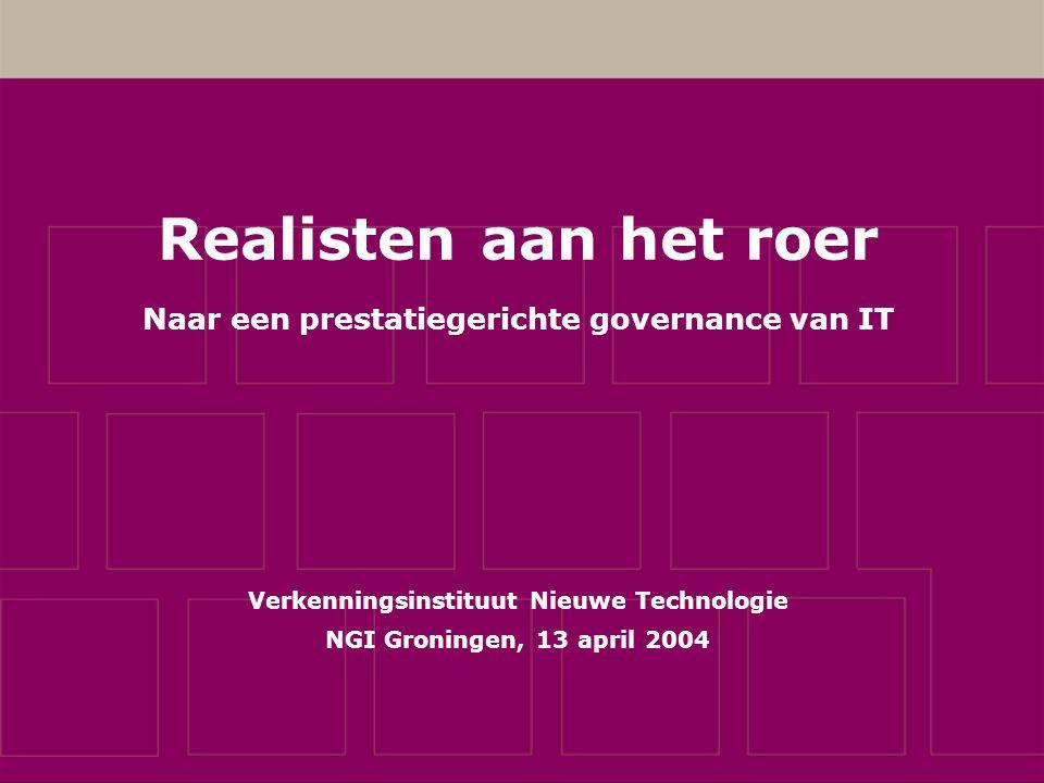 Realisten aan het roer Naar een prestatiegerichte governance van IT Verkenningsinstituut Nieuwe Technologie NGI Groningen, 13 april 2004