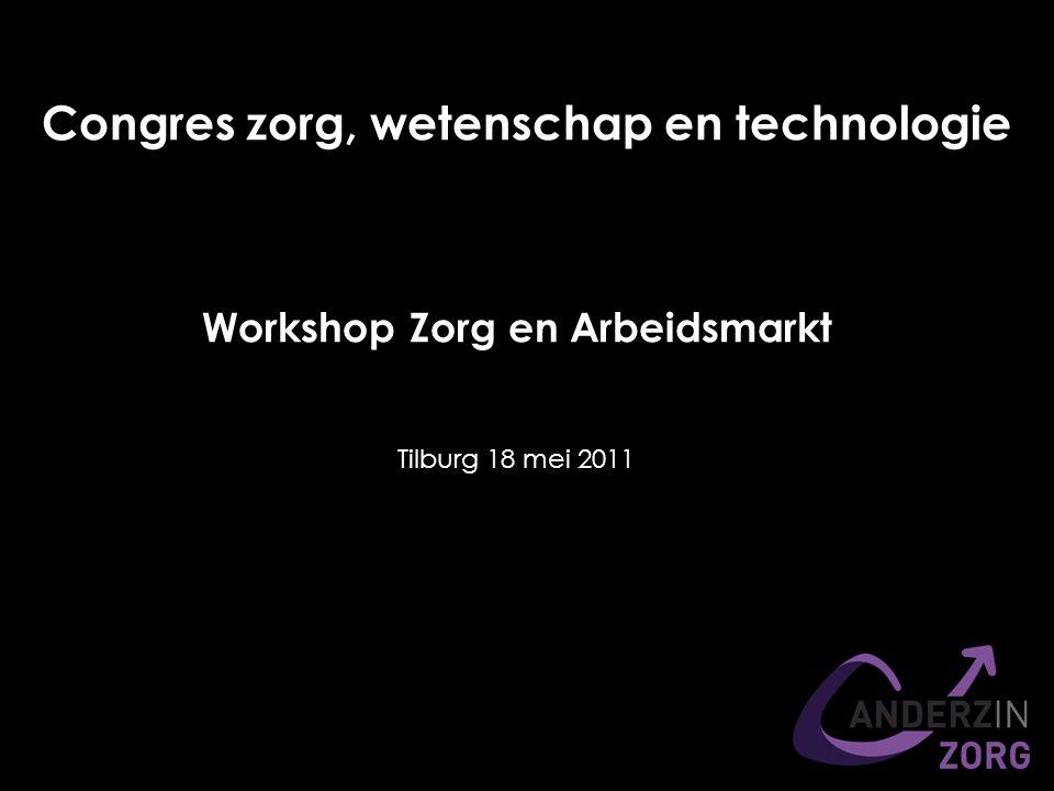 Workshop Zorg en Arbeidsmarkt Congres zorg, wetenschap en technologie Tilburg 18 mei 2011