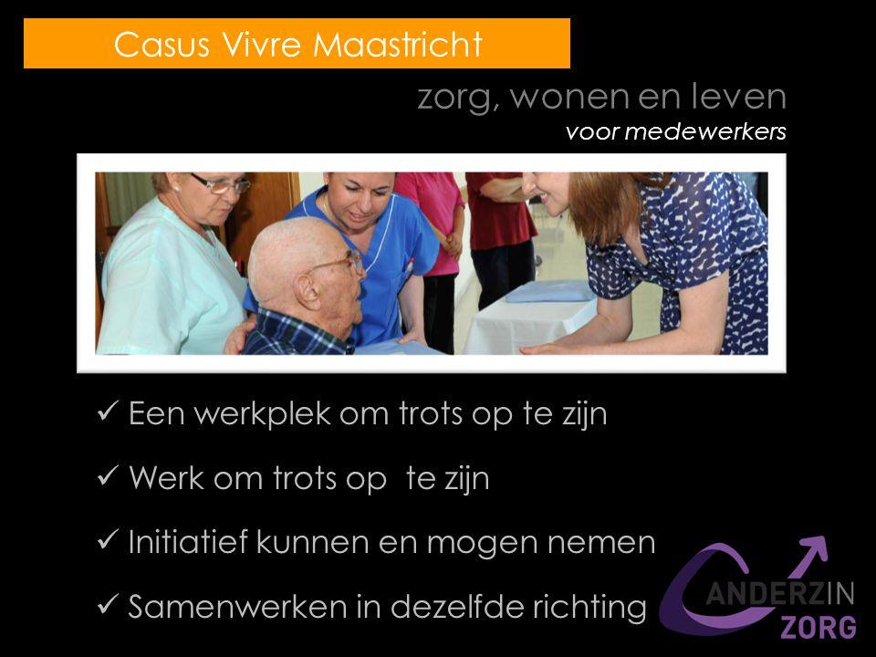 zorg, wonen en leven voor medewerkers Een werkplek om trots op te zijn Werk om trots op te zijn Initiatief kunnen en mogen nemen Samenwerken in dezelfde richting Casus Vivre Maastricht