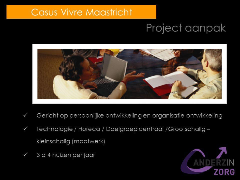 Project aanpak Gericht op persoonlijke ontwikkeling en organisatie ontwikkeling Technologie / Horeca / Doelgroep centraal /Grootschalig – kleinschalig (maatwerk) 3 a 4 huizen per jaar Casus Vivre Maastricht